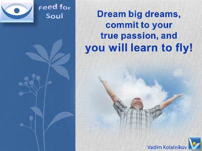 Great Dream quotes, I can fly: Dream big dreams, commit to your true passion, and you will learn to fly! Vadim Kotelnikov