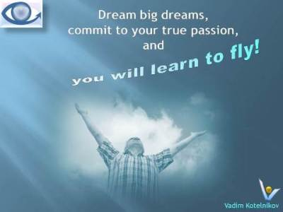 Dream big dreams, commit to your true passion and you will learn to fly! Vadim Kotelnikov quotes