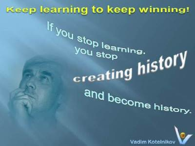 If you stop learning you stop creating history and become history. Vadim Kotelnikov Continuous Learning quotes: Keep learning to keep winning! Learn Continuously