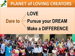 Dare to Love, Pursue your dream, Male a Difference, Planet of Loving Creators, Vadim Kotelnikov advice