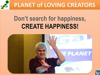 Best Happiness quotes Don't search for happiness, create happiness Vadim Kotelnikov Loving Creator