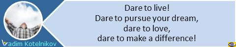 Dare to live − dare to pursue your dream, dare to love, dare to make a difference! Vadim Kotelnikov quote