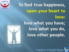 Love Happiness quotes: To achieve lasting happiness, open your heart to love: love what you have; love what you do, and love all people. Vadim Kotelnikov