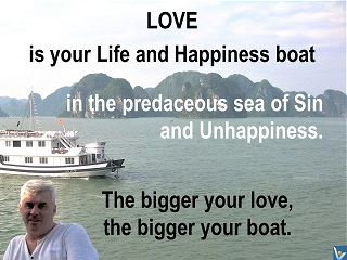 Love is your Life and Happiness boat in the predaceous sea of Sin and Unhappiness. The bigger your love, the bigger your boat. Vadim Kotelnikov quotes, Kosages