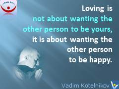 Loving means quotes, What Is love: Loving is not about wanting the other person to be yours, it is about wanting the other person to be happy. Vadim Kotelnikov